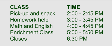 CLASS				TIME  Pick-up and snack		2:00 - 2:45 PM Homework help		3:00 - 3:45 PM Math and English		4:00 - 4:45 PM Enrichment Class		5:00 - 5:50 PM Closes				6:30 PM